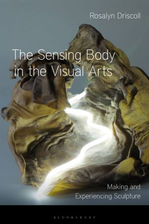 The Sensing Body in the Visual Arts: Making and Experiencing Sculpture