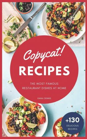 Copycat Recipes: +130 Step by Step Recipes to cook the most famous restaurant dishes at home, save money and ...