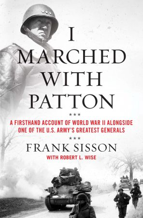 I Marched with Patton: A Firsthand Account of World War II Alongside One of the U.S. Army's Greatest Generals