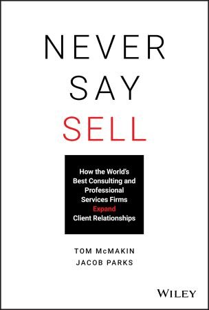 Never Say Sell: How the World's Best Consulting and Professional Services Firms Expand Client Relationships