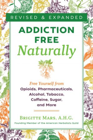 Addiction Free Naturally: Free Yourself from Opioids, Pharmaceuticals, Alcohol, Tobacco, Caffeine, Sugar, and More, 2nd Edition