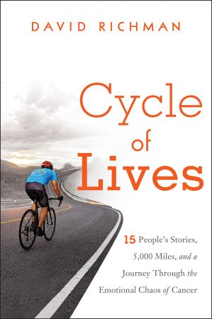 Cycle of Lives: 15 People's Stories, 5,000 Miles, and a Journey Through the Emotional Chaos of Cancer