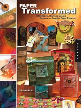 Paper Transformed: A Handbook of Surface Design Recipes and Creative Paper Projects