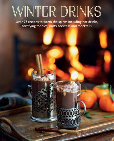 Winter Drinks: Over 75 recipes to warm the spirits including hot drinks, fortifying toddies, party cocktails and mocktails