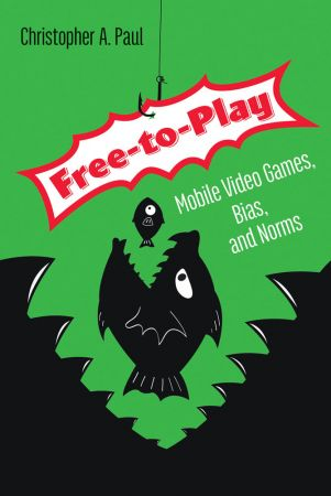 Free to Play: Mobile Video Games, Bias, and Norms (The MIT Press)