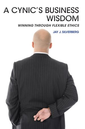 A Cynic's Business Wisdom: Winning Through Flexible Ethics