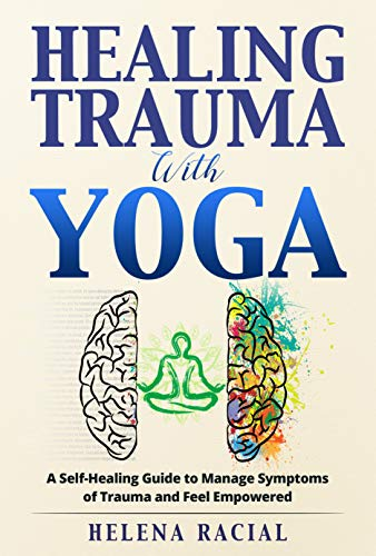 Healing Trauma with Yoga: A Self Healing Guide to Manage Symptoms of Trauma and Feel Empowered
