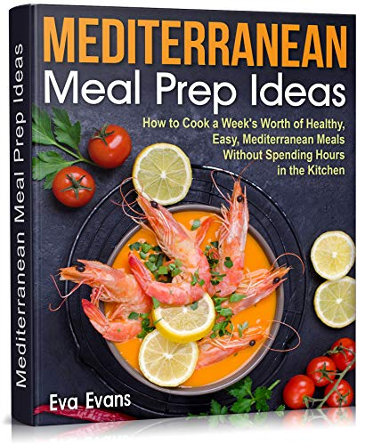 Mediterranean Meal Prep Ideas: How to Cook a Week's Worth of Healthy, Easy, Mediterranean Meals Without Spending Hours...