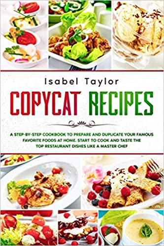 Copycat Recipes: A Step by Step Cookbook to Prepare and Duplicate your Famous Favorite Foods at Home