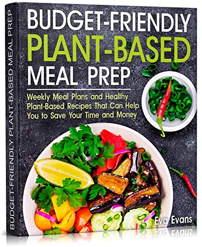 Budget Friendly Plant Based Meal Prep: Weekly Meal Plans and Healthy Plant Based Recipes That Can Help You to Save Your Time...