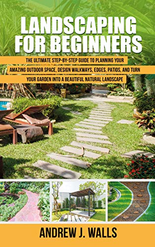 Landscaping for Beginners: The Ultimate Step by Step Guide to Planning Your Amazing Outdoor Space, Design Walkways, Edges