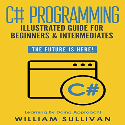 C# Programming Illustrated Guide for Beginners and Intermediates: The Future Is Here!: Learning by Doing Approach (Audiobook)