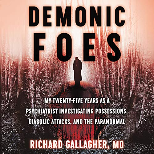 Demonic Foes: My Twenty Five Years as a Psychiatrist Investigating Possessions, Diabolic Attacks, and the Paranormal [Audiobook]