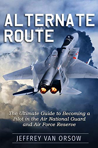 Alternate Route: The Ultimate Guide to Becoming a Pilot in the Air National Guard and Air Force Reserve