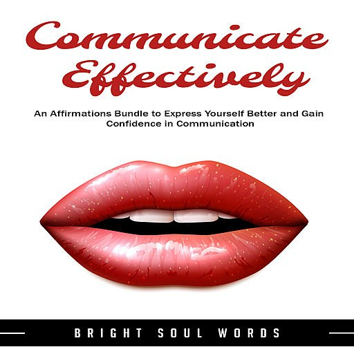 Communicate Effectively: An Affirmations Bundle to Express Yourself Better and Gain Confidence in Communication (Audiobook)