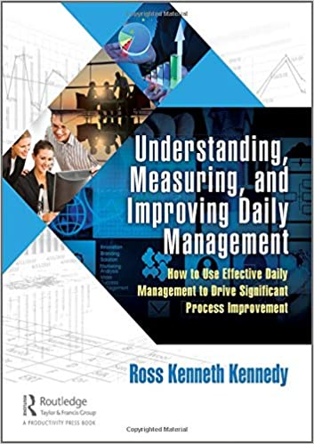 Understanding, Measuring, and Improving Daily Management: How to Use Effective Daily Management to Drive Significant Pro