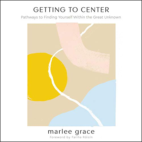 Getting to Center: Pathways to Finding Yourself Within the Great Unknown [Audiobook]