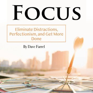 Focus: Eliminate Distractions, Perfectionism, and Get More Done [Audiobook]