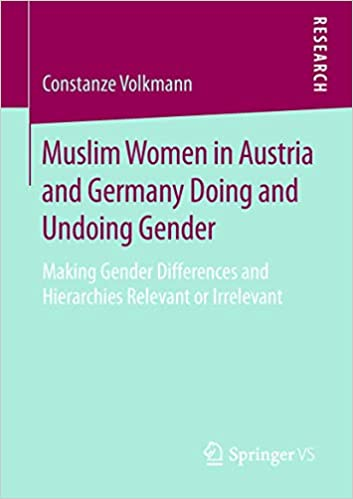 Muslim Women in Austria and Germany Doing and Undoing Gender: Making Gender Differences and Hierarchies Relevant or Irre