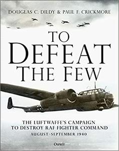 To Defeat the Few: The Luftwaffe's campaign to destroy RAF Fighter Command, August-September 1940