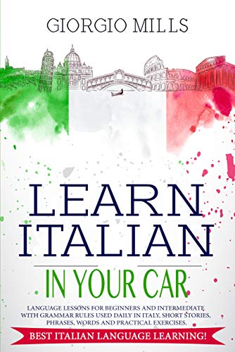 Learn Italian in Your Car: Language Lessons for Beginners and Intermediate with Grammar Rules Used Daily in Italy, Short Stories