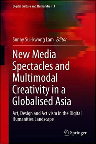 New Media Spectacles and Multimodal Creativity in a Globalised Asia: Art, Design and Activism in the Digital Humanities