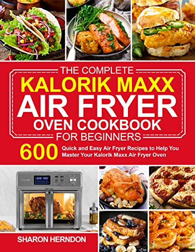 The Complete Kalorik Maxx Air Fryer Oven Cookbook for Beginners: 600 Quick and Easy Air Fryer Recipes...