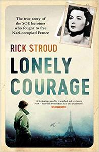 Lonely Courage: The true story of the SOE heroines who fought to free Nazi occupied France