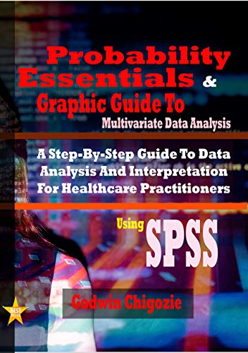 Probability Essentials And Graphic Guide To Multivariate Data Analysis: A Step By Step Guide To Data Analysis And Interpretation