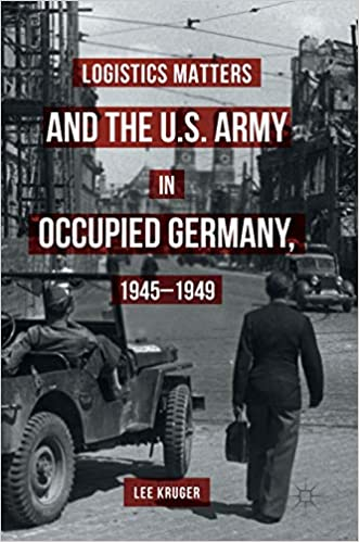 Logistics Matters and the U.S. Army in Occupied Germany, 1945 1949