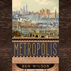 Metropolis: A History of the City, Humankind's Greatest Invention [Audiobook]