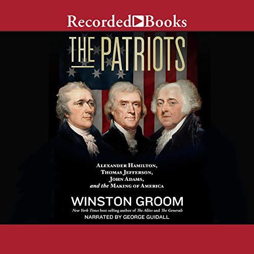 The Patriots: Alexander Hamilton, Thomas Jefferson, John Adams, and the Making of America [Audiobook]