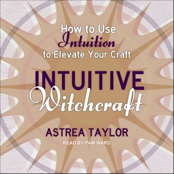 Intuitive Witchcraft: How to Use Intuition to Elevate Your Craft [Audiobook]