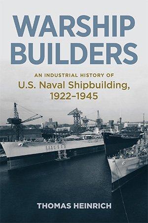 Warship Builders: An Industrial History of U.S. Naval Shipbuilding, 1922 1945