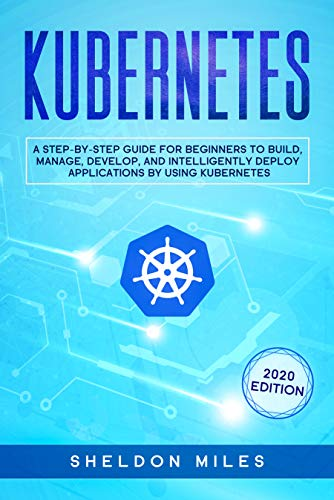 Kubernetes: A Step By Step Guide For Beginners To Build, Manage, Develop and Intelligently Deploy Apps By Using Kubernetes