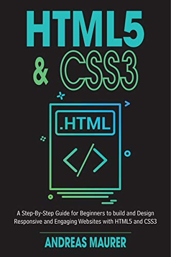 HTML5 & CSS3: A Step by Step guide for beginners to build and design responsive and engaging websites with html5 and css3