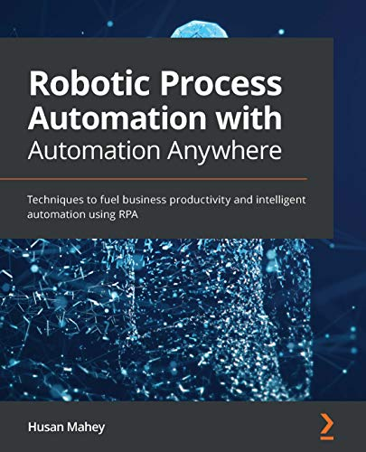 Robotic Process Automation with Automation Anywhere: Techniques to fuel business productivity and intelligent automation