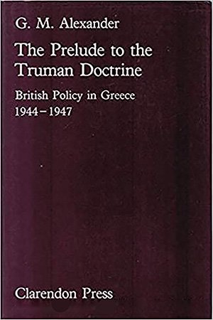 Prelude to the Truman Doctrine: British Policy in Greece, 1944 47