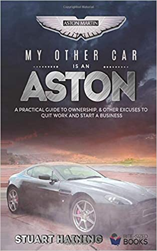 My Other Car is an Aston: A Practical Guide to Ownership, & Other Excuses to Quit Work and Start a Business