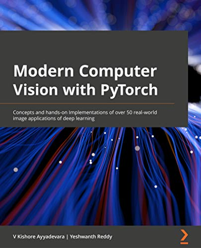 Modern Computer Vision with PyTorch: Explore deep learning concepts and implement over 50 real world image applications