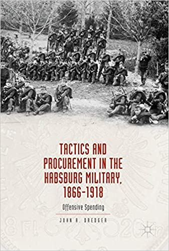 Tactics and Procurement in the Habsburg Military, 1866 1918: Offensive Spending