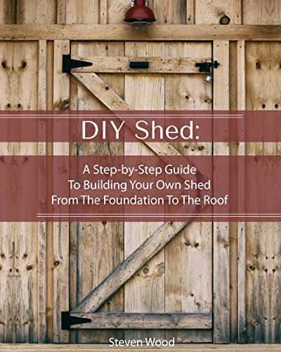 DIY Shed: A Step by Step Guide To Building Your Own Shed From The Foundation To The Roof