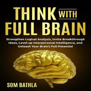 Think With Full Brain: Strengthen Logical Analysis, Invite Breakthrough Ideas [Audiobook]