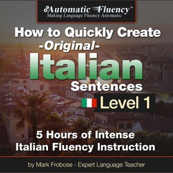 Automatic Fluency® How to Quickly Create Original Italian Sentences - Level 1: 5 Hours of Intense Italian Fluency Instruction