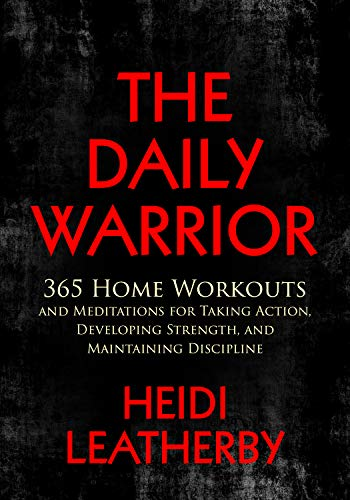 The Daily Warrior: 365 Home Workouts and Meditations for Taking Action, Developing Strength, and Maintaining Discipline