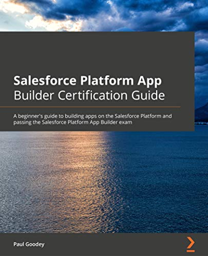 Salesforce Platform App Builder Certification Guide: A beginner's guide to building apps on the Salesforce Platform