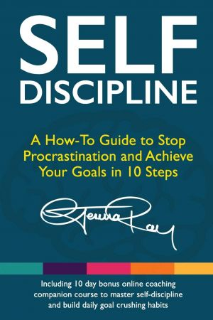 Self Discipline: A How To Guide to Stop Procrastination, Achieve Your Goals in 10 Steps and Build Daily Goal Crushing Habits