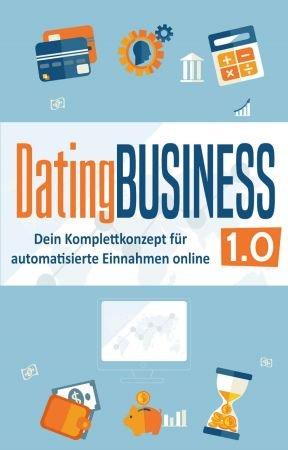 DatingBusiness 1.0: Dein Komplettkonzept für automatisierte Einnahmen online (online dating geld verdienen, dating site geld ve