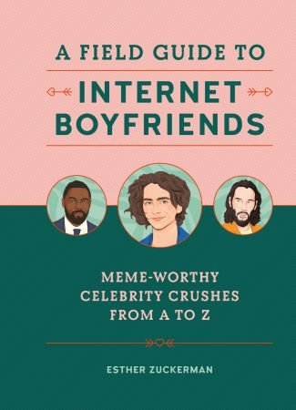 A Field Guide to Internet Boyfriends: Meme Worthy Celebrity Crushes from A to Z