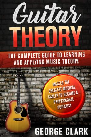 GUITAR THEORY: The complete guide to learning and applying music theory